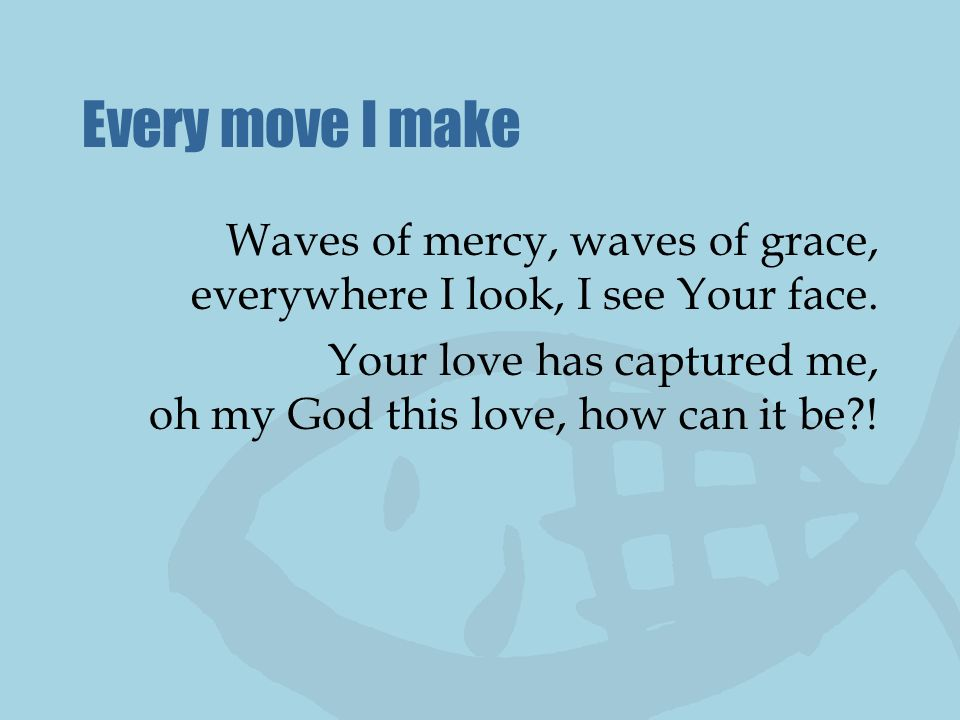 Every move I make Waves of mercy, waves of grace, everywhere I look, I see Your face.