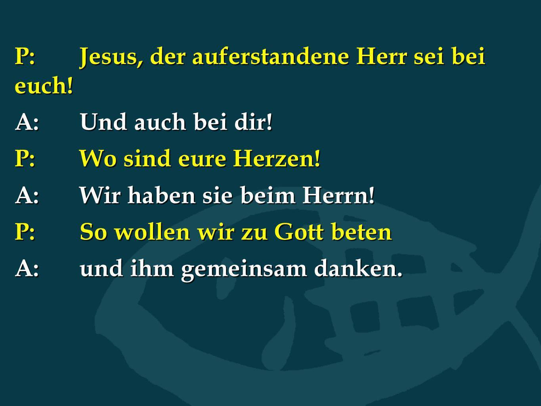 P: Jesus, der auferstandene Herr sei bei euch!