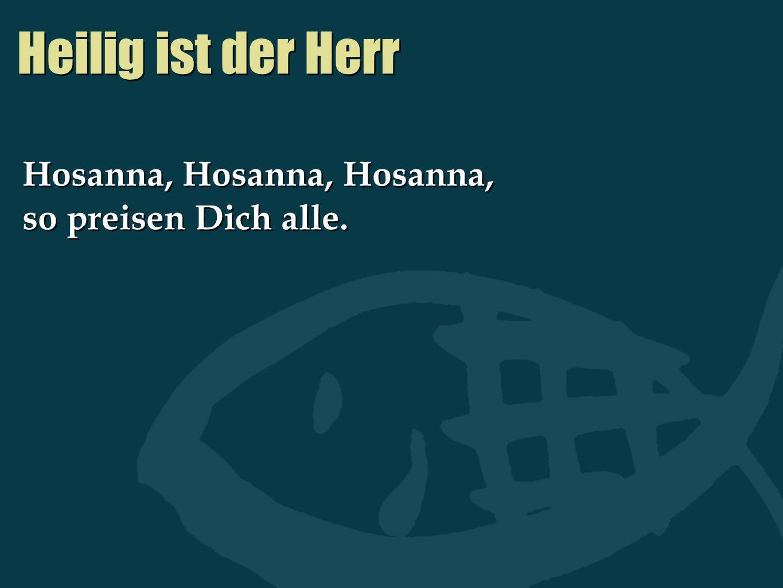 Heilig ist der Herr Hosanna, Hosanna, Hosanna, so preisen Dich alle.