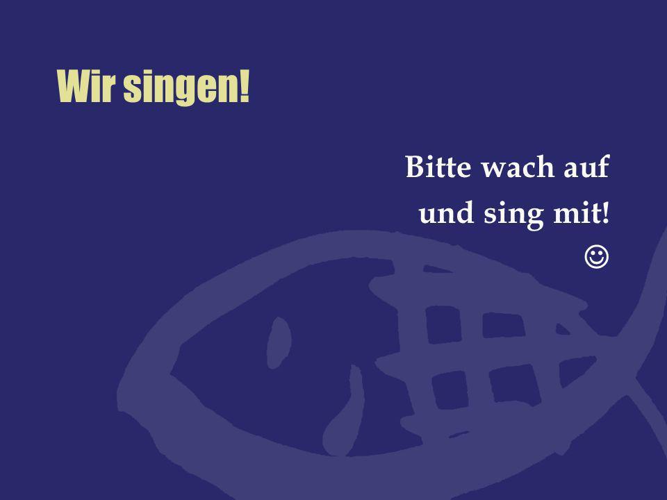 Wir singen! Bitte wach auf und sing mit! 