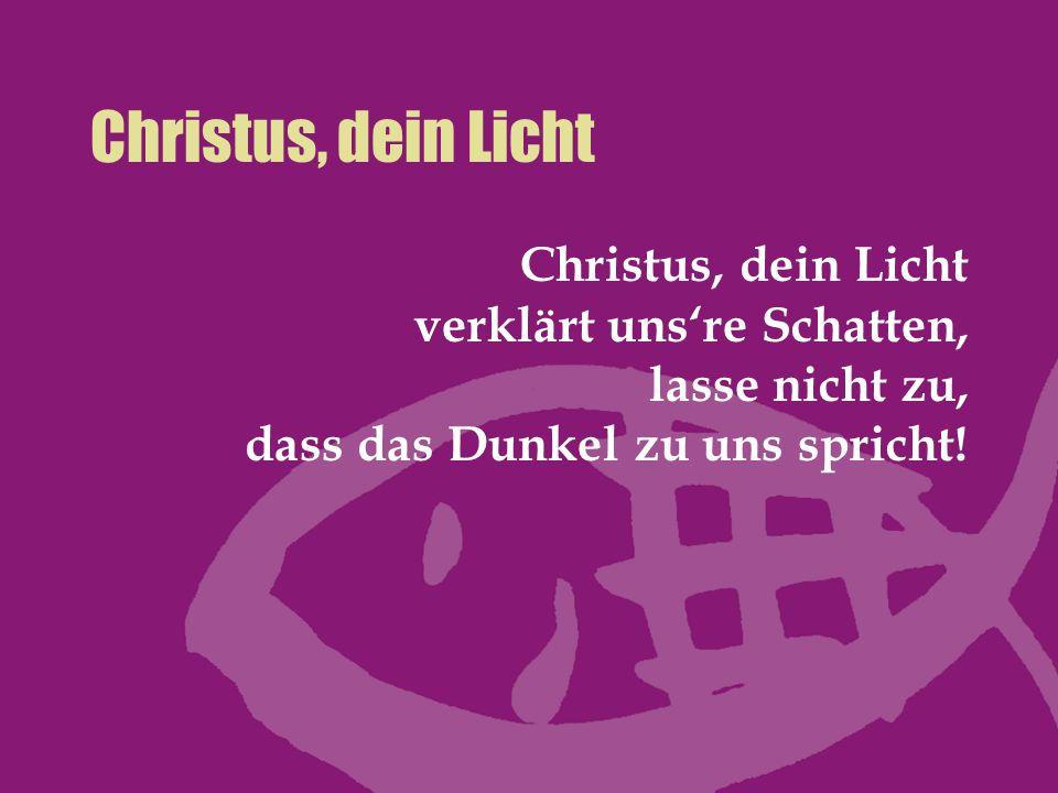 Christus, dein Licht Christus, dein Licht verklärt uns're Schatten, lasse nicht zu, dass das Dunkel zu uns spricht!