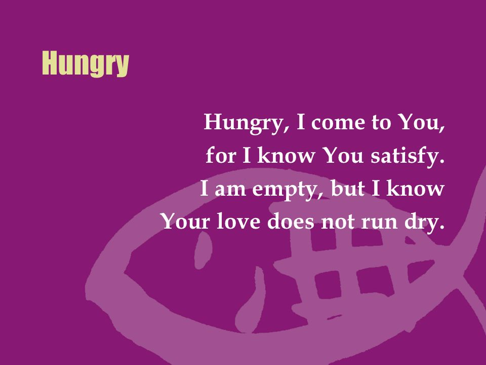 Hungry Hungry, I come to You, for I know You satisfy.