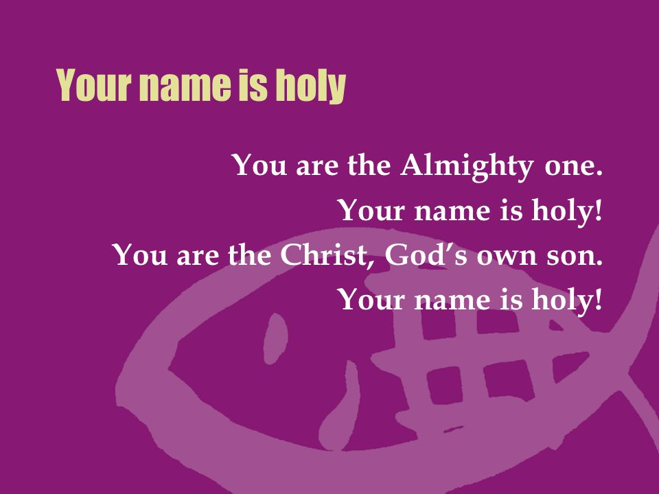 Your name is holy You are the Almighty one. Your name is holy!