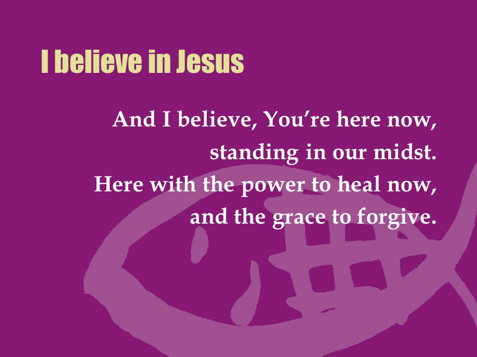 I believe in Jesus And I believe, You're here now,