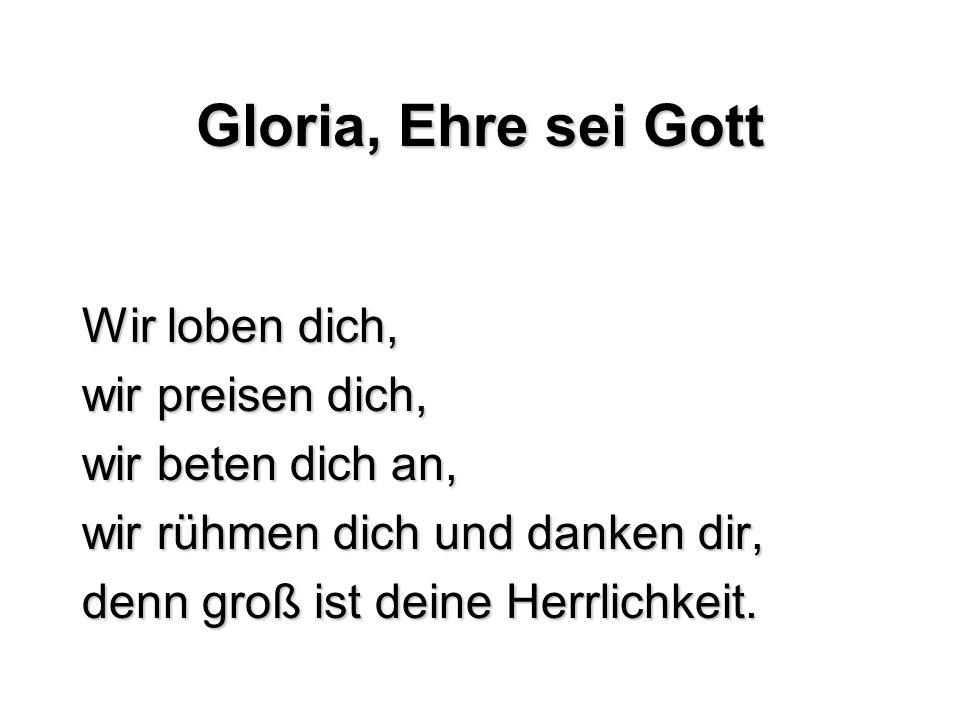 Gloria, Ehre sei Gott Wir loben dich, wir preisen dich,