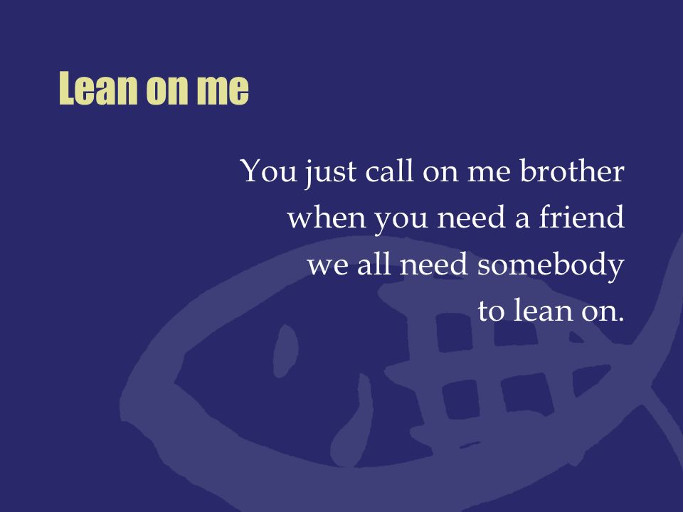 Lean on me You just call on me brother when you need a friend
