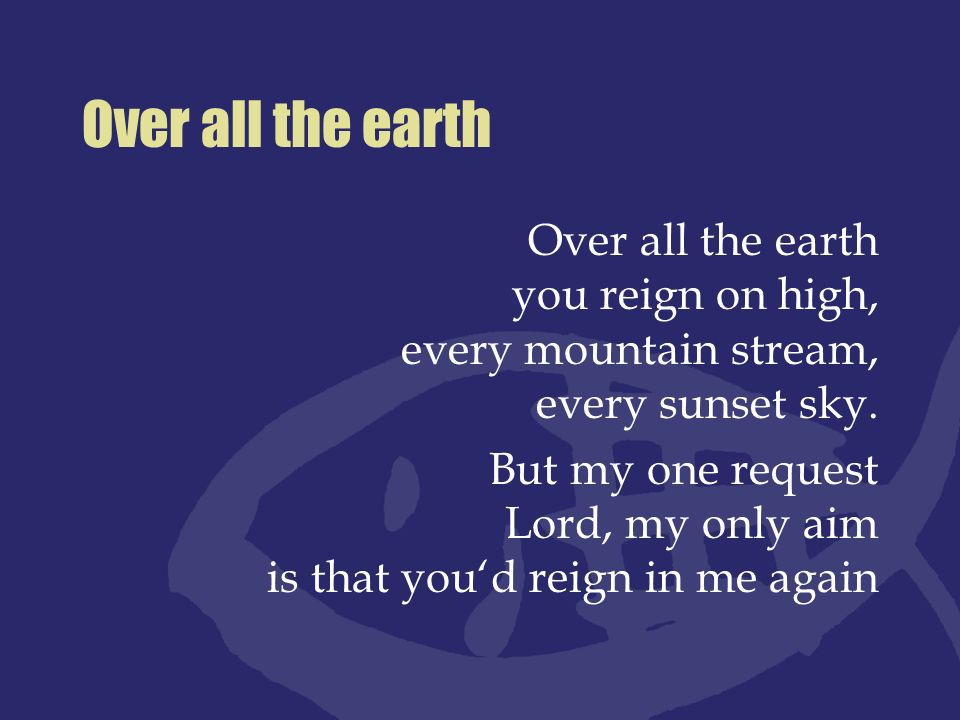 Over all the earth Over all the earth you reign on high, every mountain stream, every sunset sky.