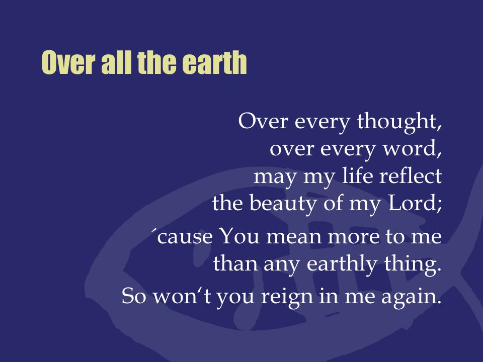 Over all the earth Over every thought, over every word, may my life reflect the beauty of my Lord;