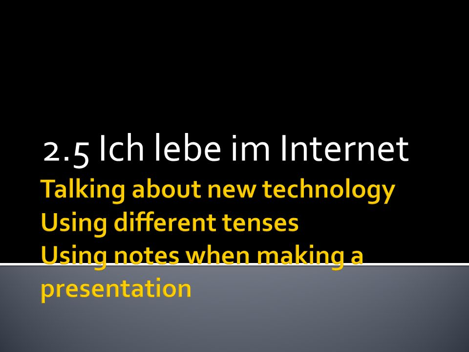 2.5 Ich lebe im InternetTalking about new technology Using different tenses Using notes when making a presentation.