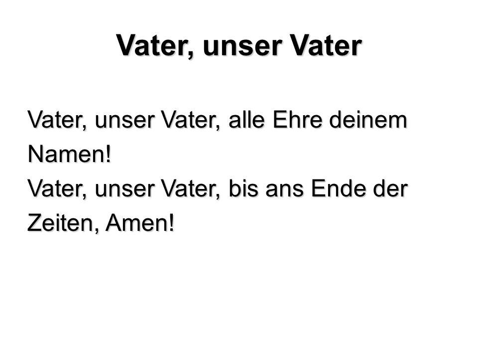 Vater, unser Vater Vater, unser Vater, alle Ehre deinem Namen.