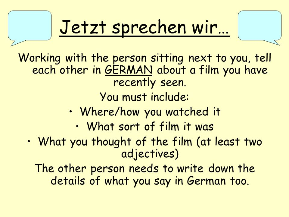 Jetzt sprechen wir… Working with the person sitting next to you, tell each other in GERMAN about a film you have recently seen.