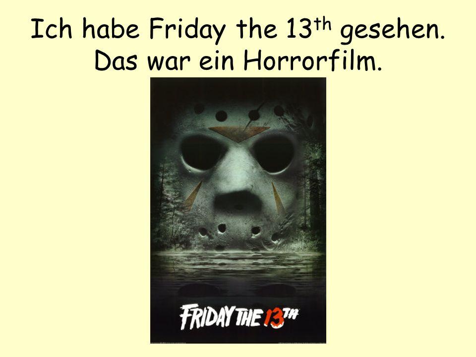 Ich habe Friday the 13th gesehen. Das war ein Horrorfilm.