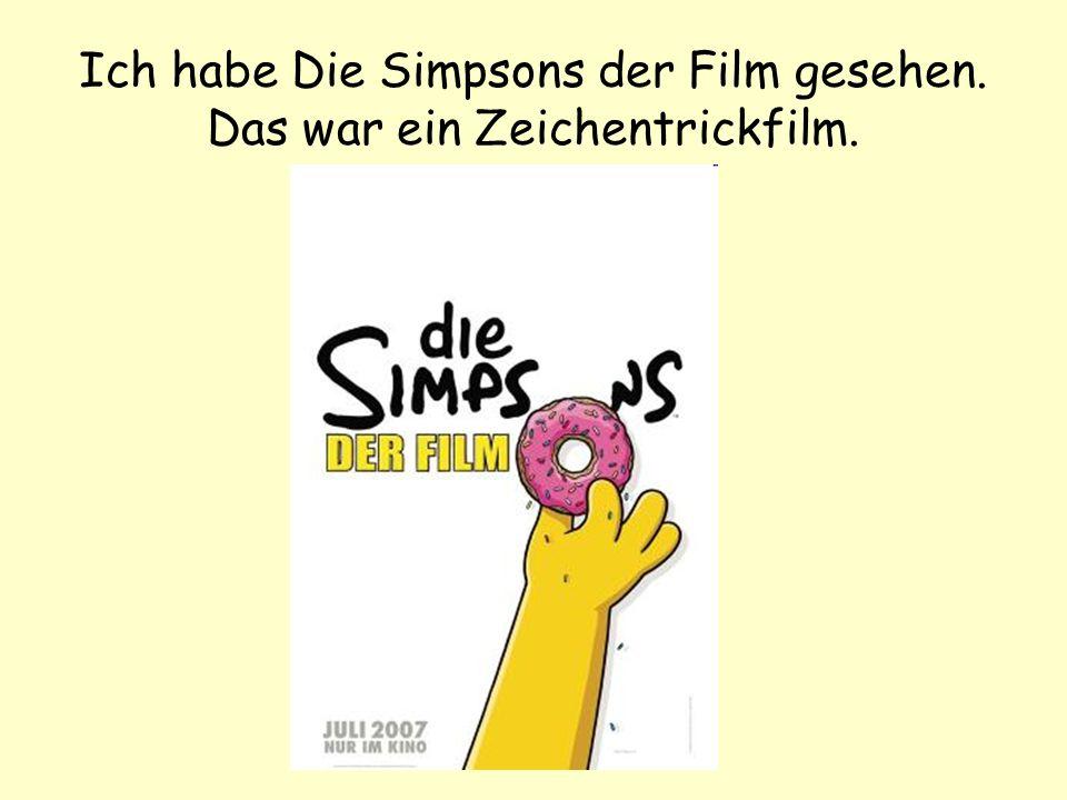 Ich habe Die Simpsons der Film gesehen. Das war ein Zeichentrickfilm.