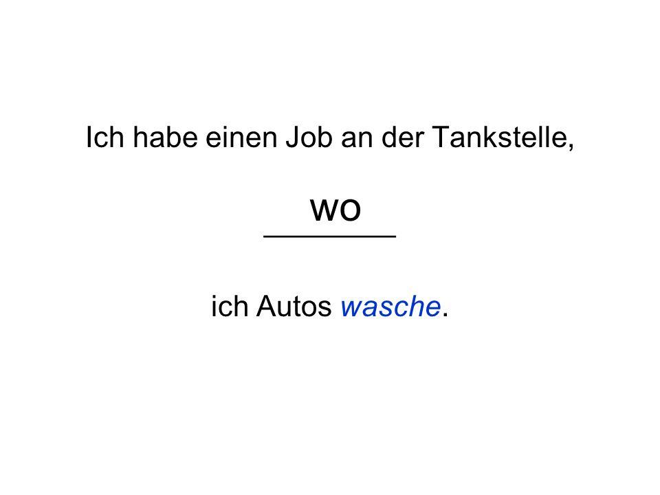 Ich habe einen Job an der Tankstelle, ________ ich Autos wasche.