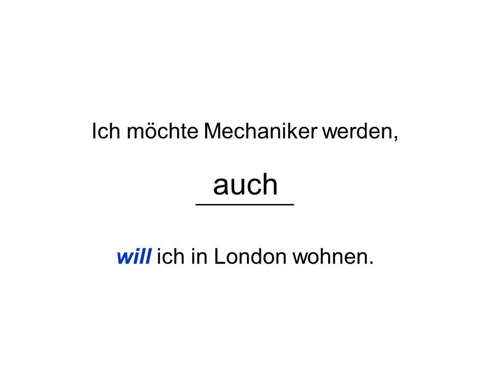 Ich möchte Mechaniker werden, ________ will ich in London wohnen.
