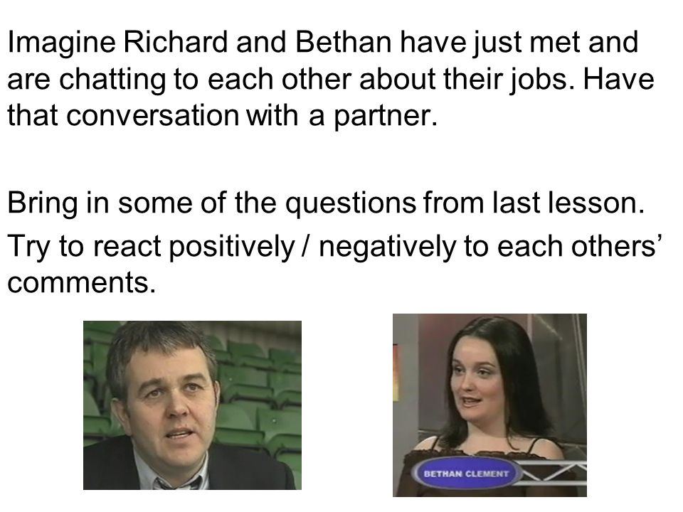 Imagine Richard and Bethan have just met and are chatting to each other about their jobs.