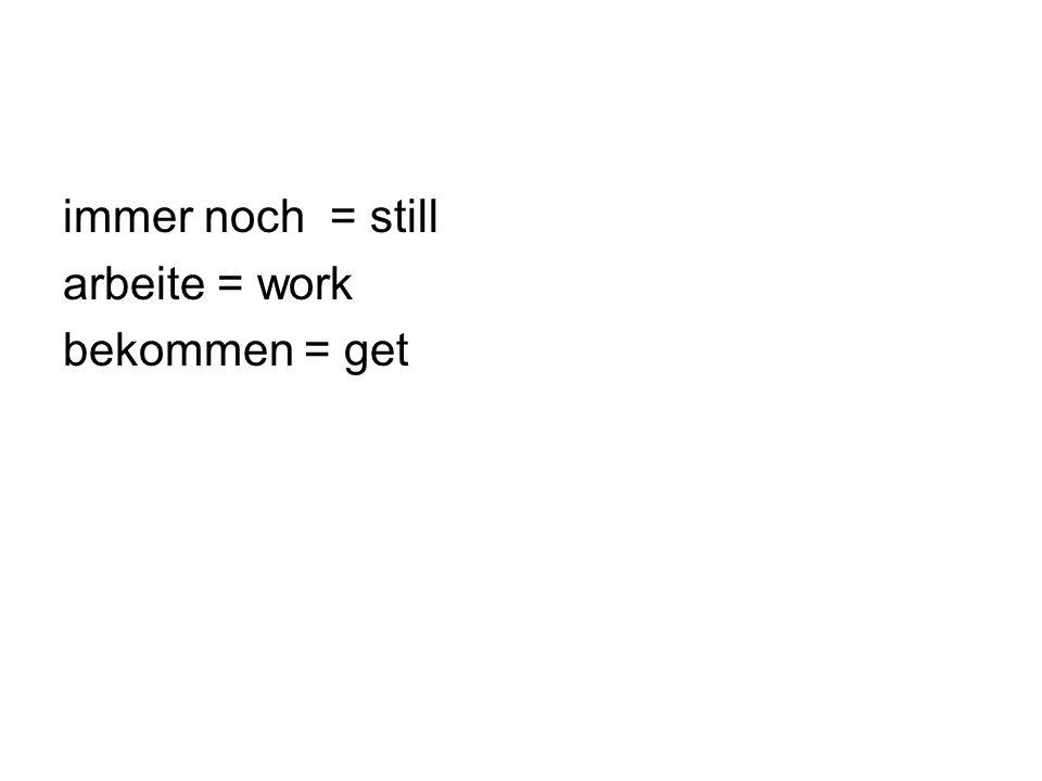 immer noch = still arbeite = work bekommen = get