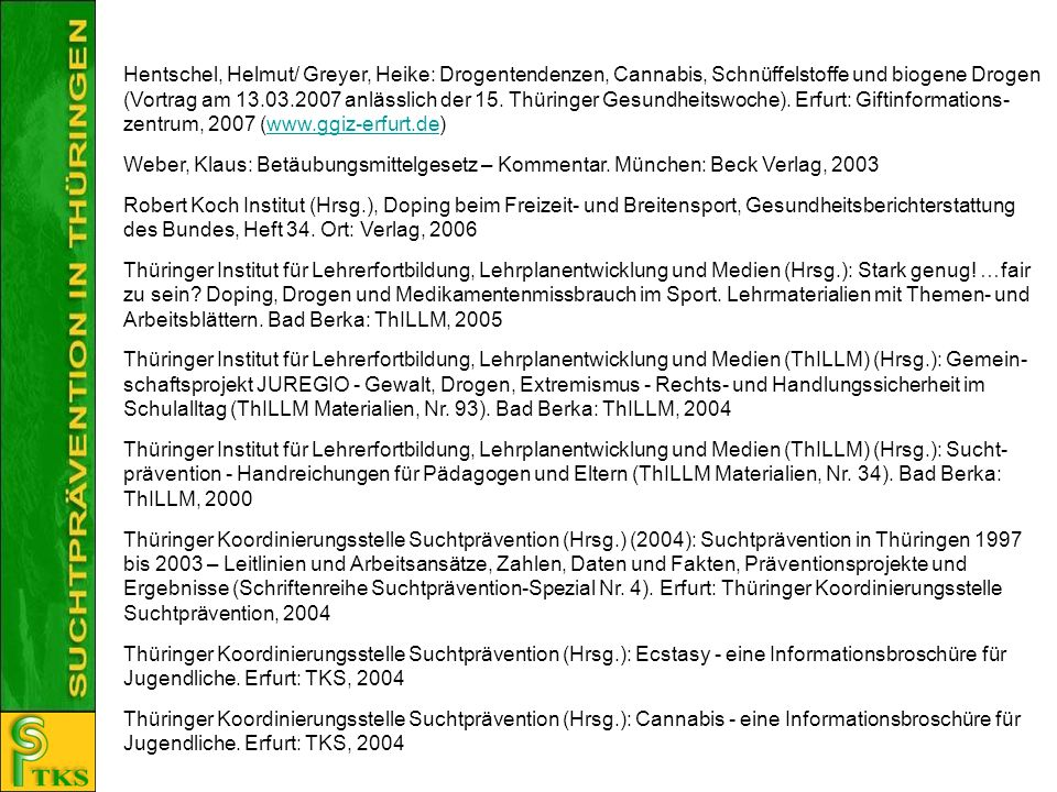 Hentschel, Helmut/ Greyer, Heike: Drogentendenzen, Cannabis, Schnüffelstoffe und biogene Drogen (Vortrag am 13.03.2007 anlässlich der 15. Thüringer Gesundheitswoche). Erfurt: Giftinformations-zentrum, 2007 (www.ggiz-erfurt.de)