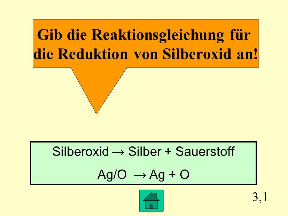 Gib die Reaktionsgleichung für die Reduktion von Silberoxid an!