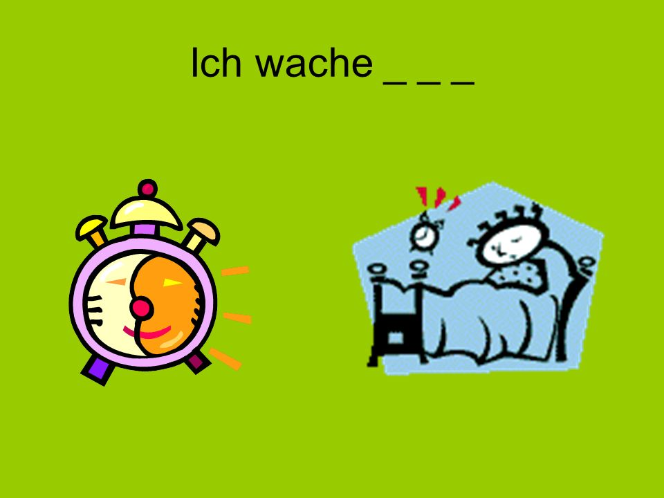 Ich wache _ _ _