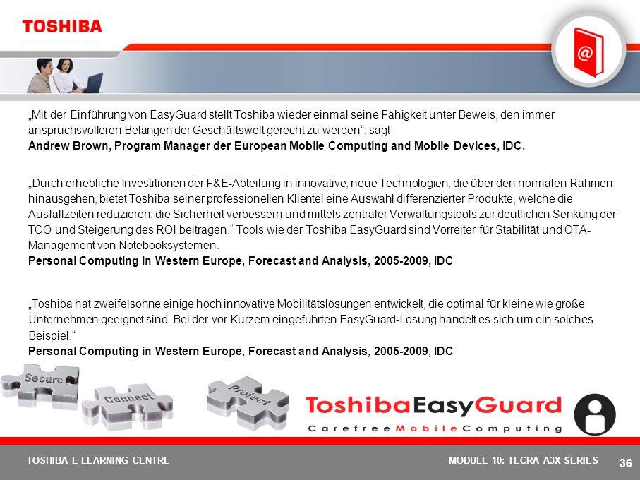 """""""Mit der Einführung von EasyGuard stellt Toshiba wieder einmal seine Fähigkeit unter Beweis, den immer anspruchsvolleren Belangen der Geschäftswelt gerecht zu werden , sagt Andrew Brown, Program Manager der European Mobile Computing and Mobile Devices, IDC."""