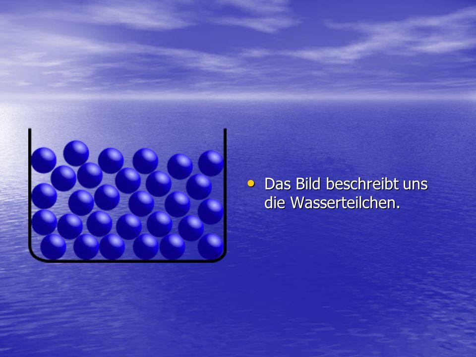 Das Bild beschreibt uns die Wasserteilchen.