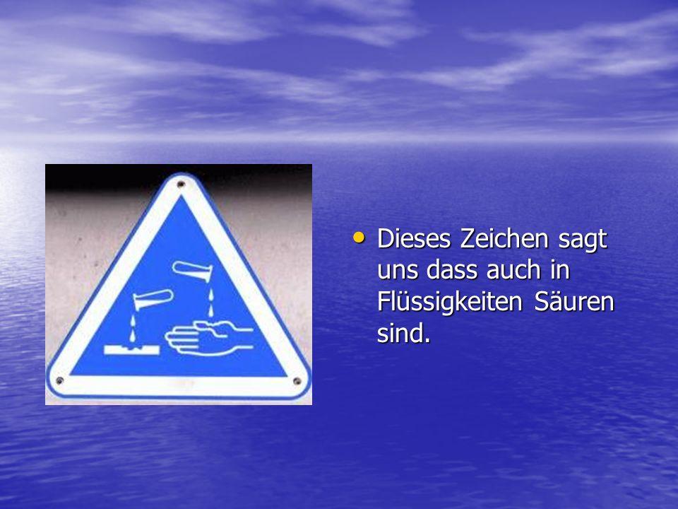 Dieses Zeichen sagt uns dass auch in Flüssigkeiten Säuren sind.