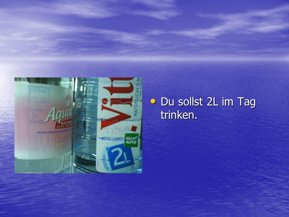 Du sollst 2L im Tag trinken.