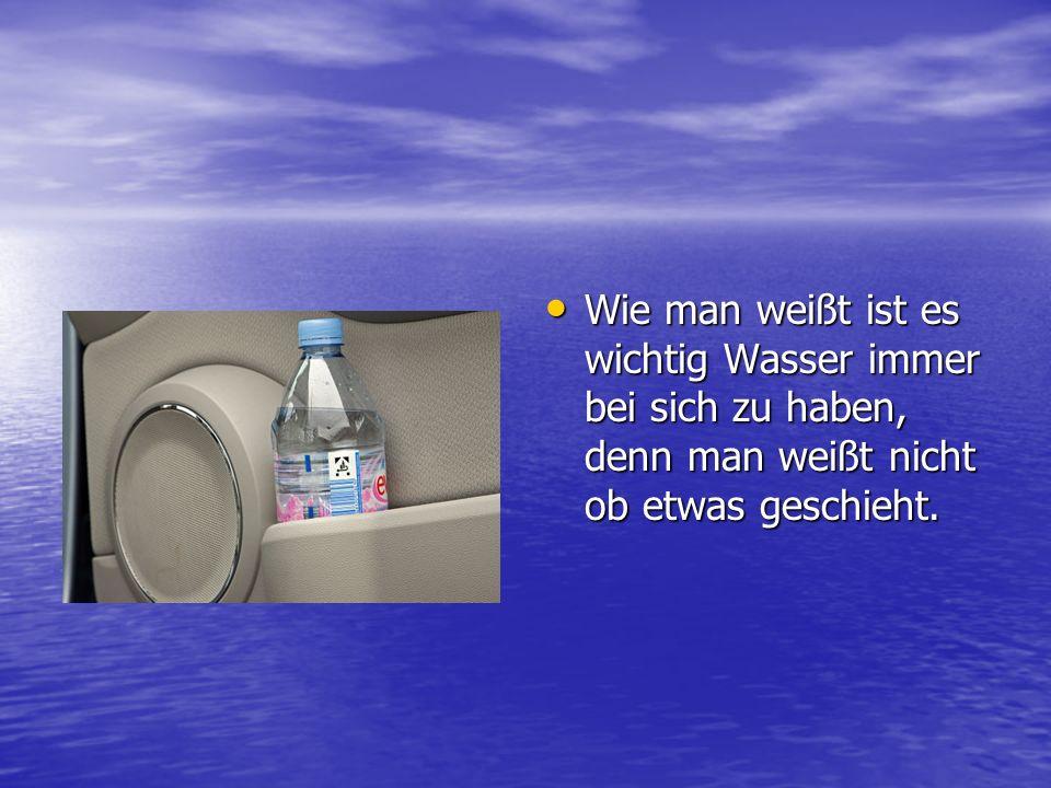 Wie man weißt ist es wichtig Wasser immer bei sich zu haben, denn man weißt nicht ob etwas geschieht.