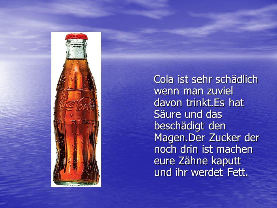 Cola ist sehr schädlich wenn man zuviel davon trinkt