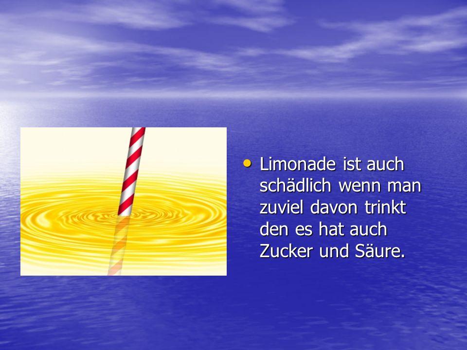 Limonade ist auch schädlich wenn man zuviel davon trinkt den es hat auch Zucker und Säure.