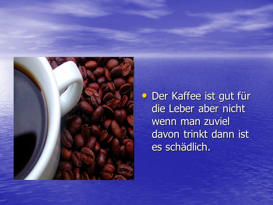 Der Kaffee ist gut für die Leber aber nicht wenn man zuviel davon trinkt dann ist es schädlich.