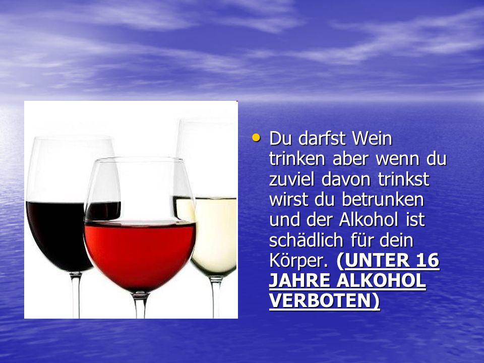Du darfst Wein trinken aber wenn du zuviel davon trinkst wirst du betrunken und der Alkohol ist schädlich für dein Körper.