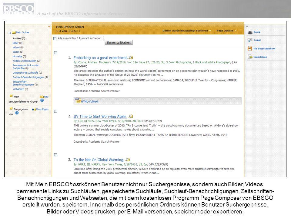Mit Mein EBSCOhost können Benutzer nicht nur Suchergebnisse, sondern auch Bilder, Videos, permanente Links zu Suchläufen, gespeicherte Suchläufe, Suchlauf-Benachrichtigungen, Zeitschriften-Benachrichtigungen und Webseiten, die mit dem kostenlosen Programm Page Composer von EBSCO erstellt wurden, speichern.