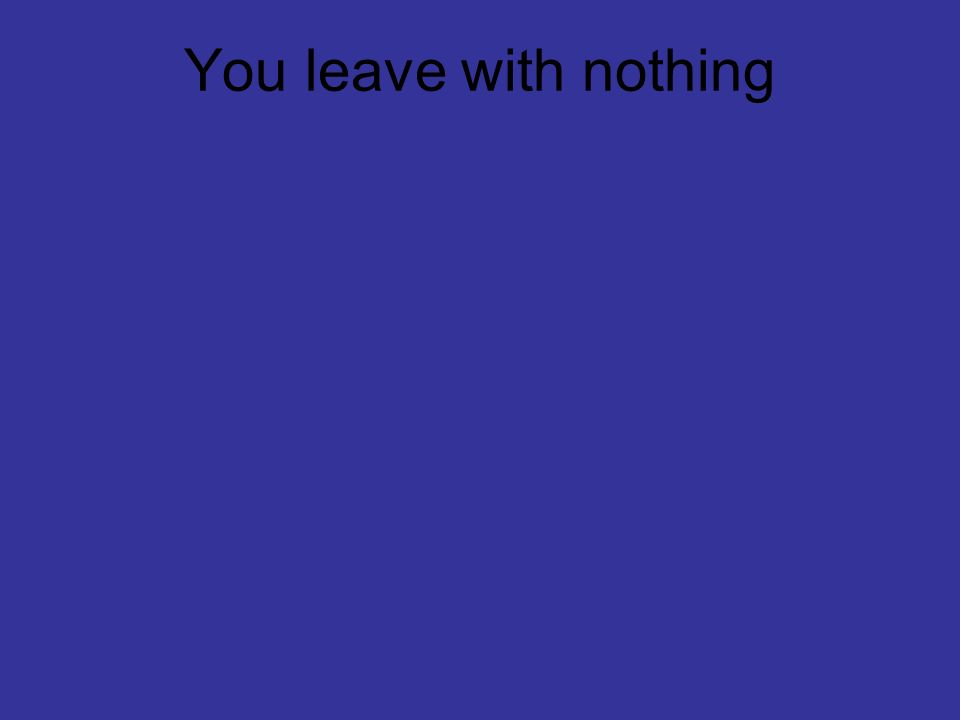You leave with nothing