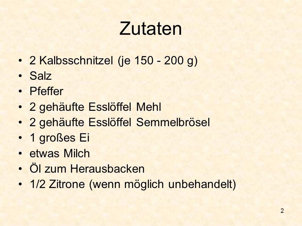 Zutaten 2 Kalbsschnitzel (je 150 - 200 g) Salz Pfeffer