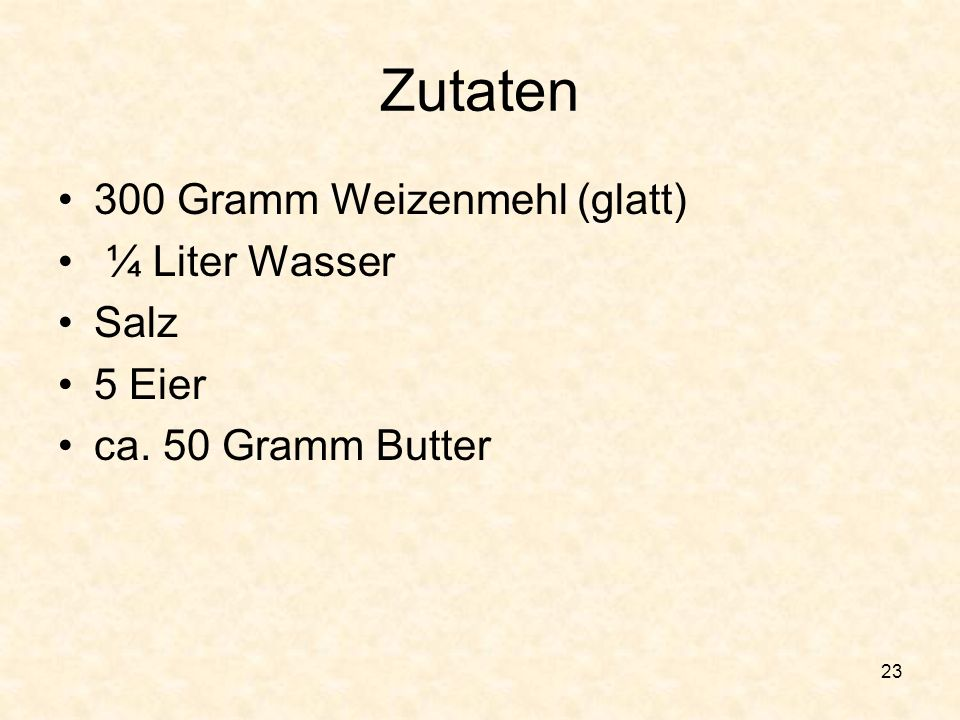 Zutaten 300 Gramm Weizenmehl (glatt) ¼ Liter Wasser Salz 5 Eier