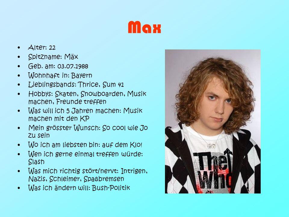 Max Alter: 22 Spitzname: Mäx Geb. am: 03.07.1988 Wohnhaft in: Bayern