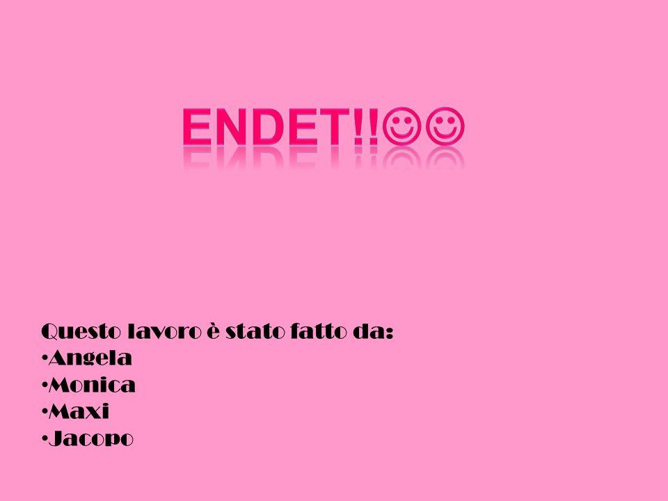 ENDET!! Questo lavoro è stato fatto da: Angela Monica Maxi Jacopo
