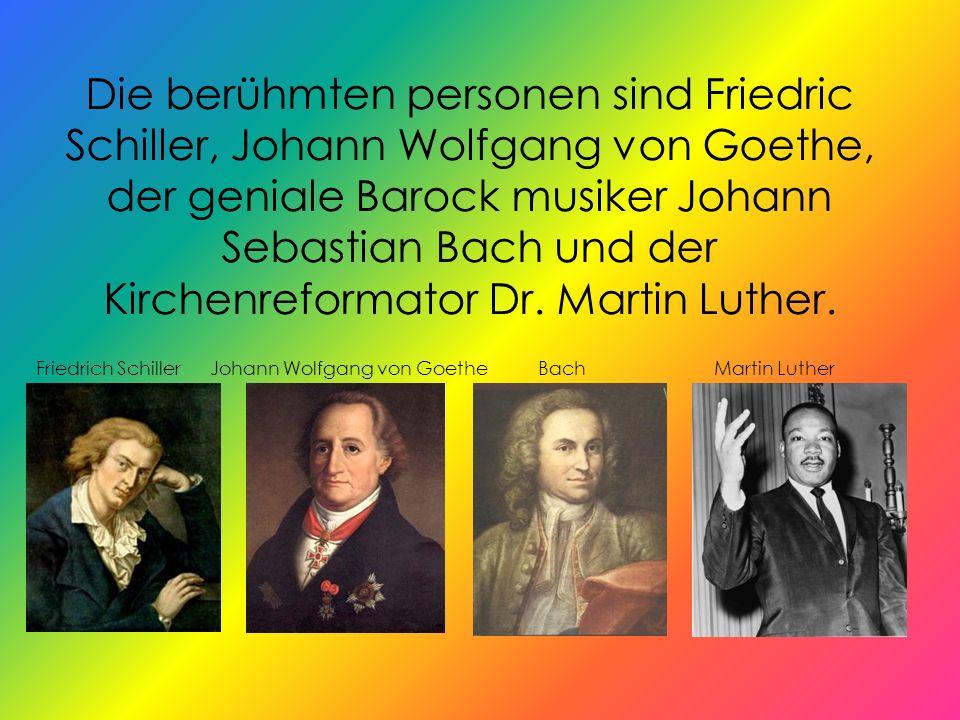 Die berühmten personen sind Friedric Schiller, Johann Wolfgang von Goethe, der geniale Barock musiker Johann Sebastian Bach und der Kirchenreformator Dr. Martin Luther.