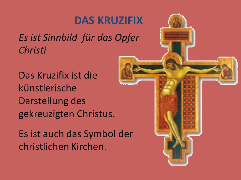 DAS KRUZIFIX Es ist Sinnbild für das Opfer Christi