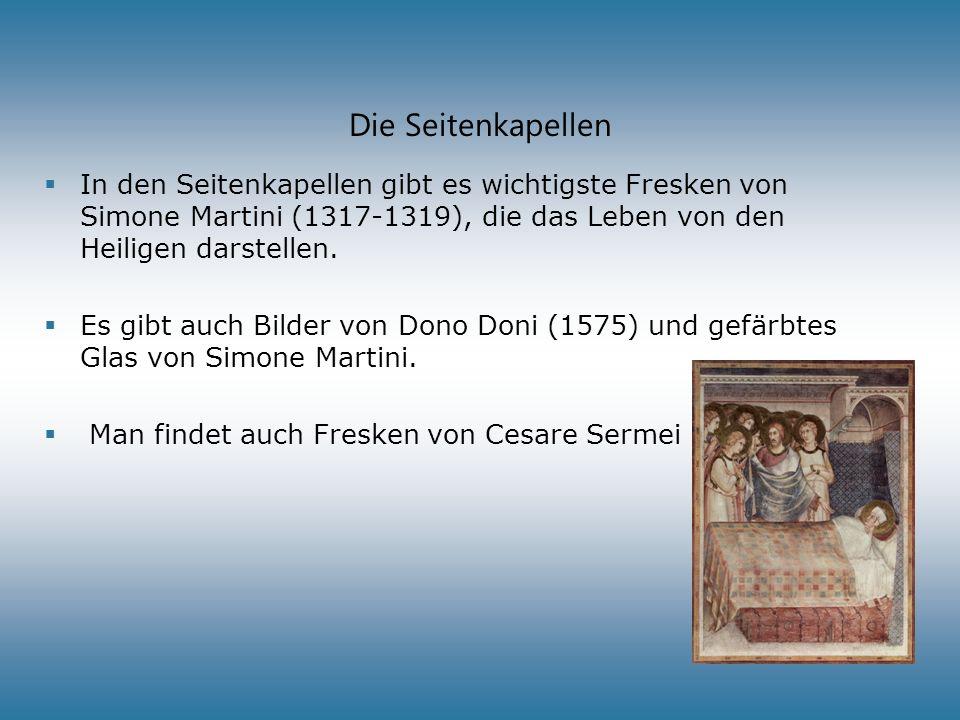 Die Seitenkapellen In den Seitenkapellen gibt es wichtigste Fresken von Simone Martini (1317-1319), die das Leben von den Heiligen darstellen.