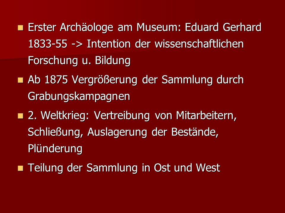 Erster Archäologe am Museum: Eduard Gerhard 1833-55 -> Intention der wissenschaftlichen Forschung u. Bildung