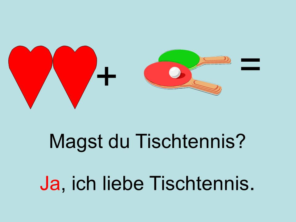 = + Magst du Tischtennis Ja, ich liebe Tischtennis.