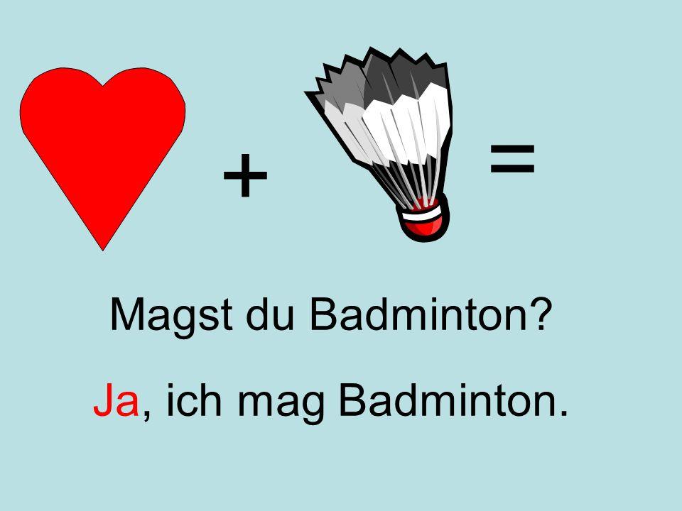 = + Magst du Badminton Ja, ich mag Badminton.