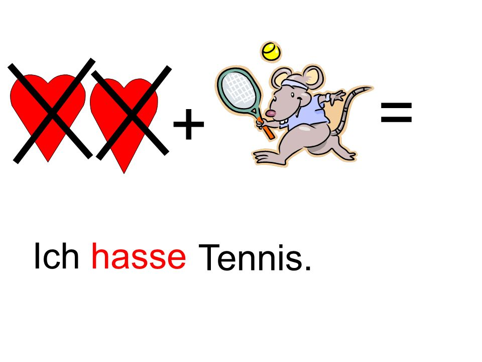 = + Ich hasse. INPUT: teach 'Ich hasse' – students already know 'Tennis' and are challenged to recall this. 'Hasse' is practically a cognate.