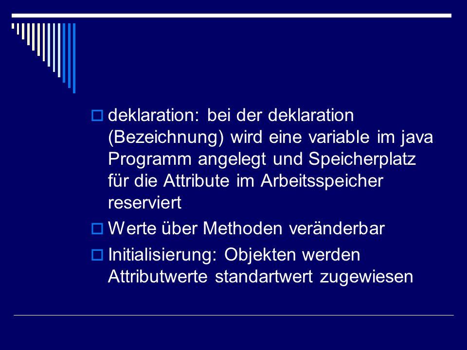 deklaration: bei der deklaration (Bezeichnung) wird eine variable im java Programm angelegt und Speicherplatz für die Attribute im Arbeitsspeicher reserviert