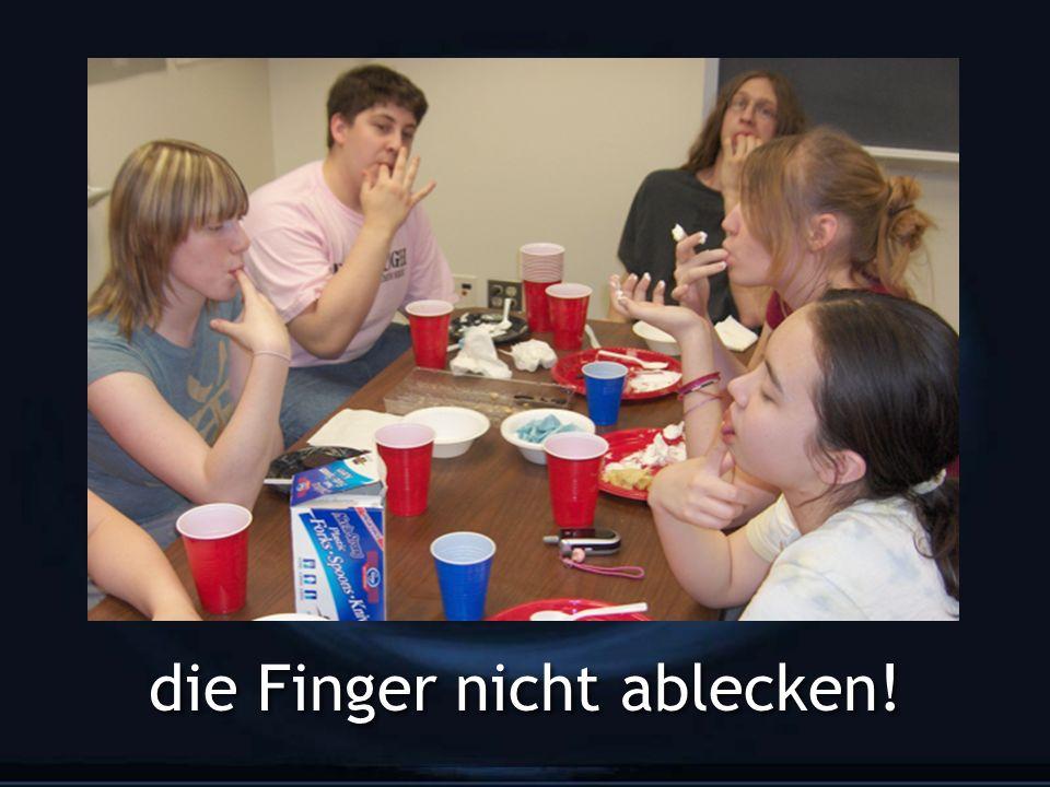 die Finger nicht ablecken!