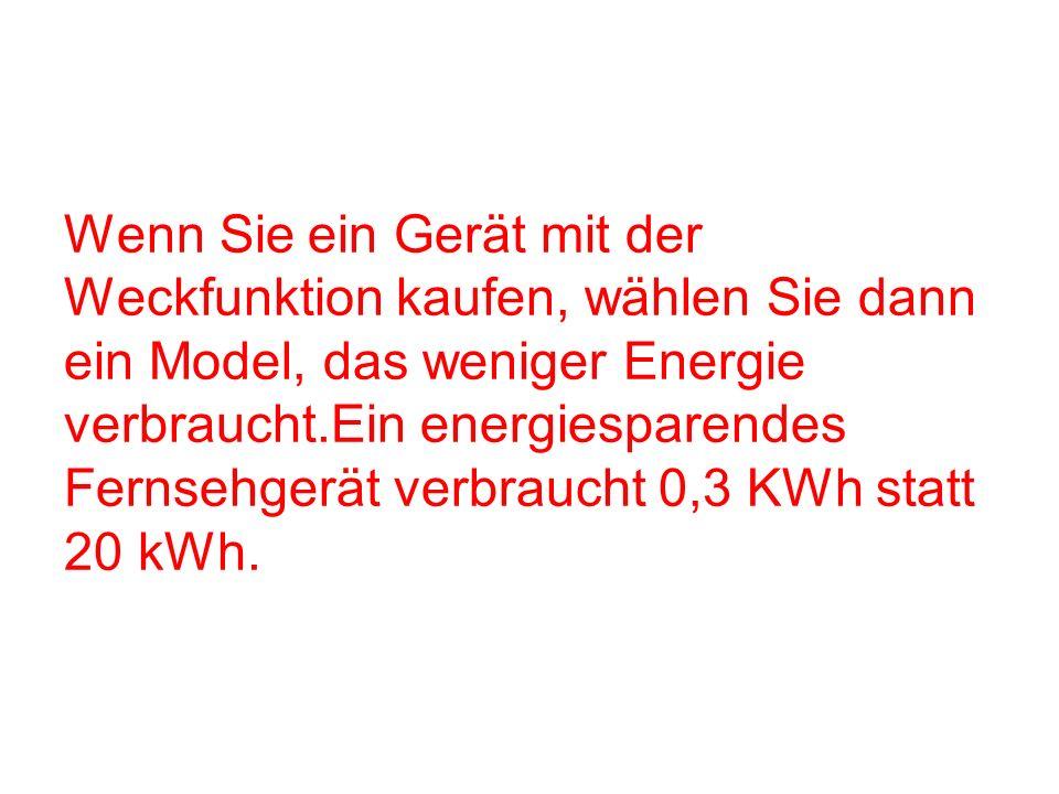 Wenn Sie ein Gerät mit der Weckfunktion kaufen, wählen Sie dann ein Model, das weniger Energie verbraucht.Ein energiesparendes Fernsehgerät verbraucht 0,3 KWh statt 20 kWh.