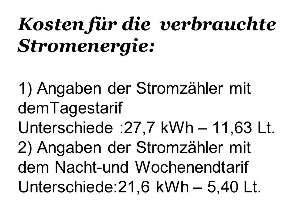 Kosten für die verbrauchte Stromenergie: 1) Angaben der Stromzähler mit demTagestarif Unterschiede :27,7 kWh – 11,63 Lt.